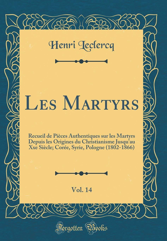 Les Martyrs, Vol. 14: Recueil de Pièces Authentiques Sur Les Martyrs Depuis Les Origines Du Christianisme Jusqu'au Xxe Siècle; Corée, Syrie, Pologne (1802-1866) (Classic Reprint) (French Edition) pdf epub