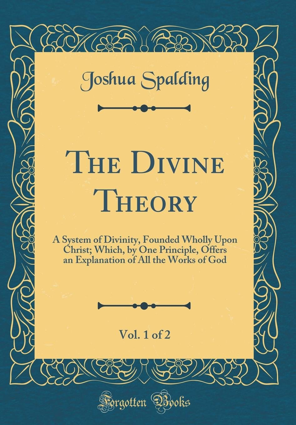 Read Online The Divine Theory, Vol. 1 of 2: A System of Divinity, Founded Wholly Upon Christ; Which, by One Principle, Offers an Explanation of All the Works of God (Classic Reprint) PDF