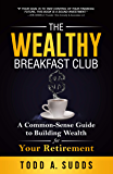 The Wealthy Breakfast Club: A Common-Sense Guide to Building Wealth for Your Retirement