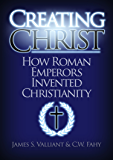 Creating Christ: How Roman Emperors Invented Christianity