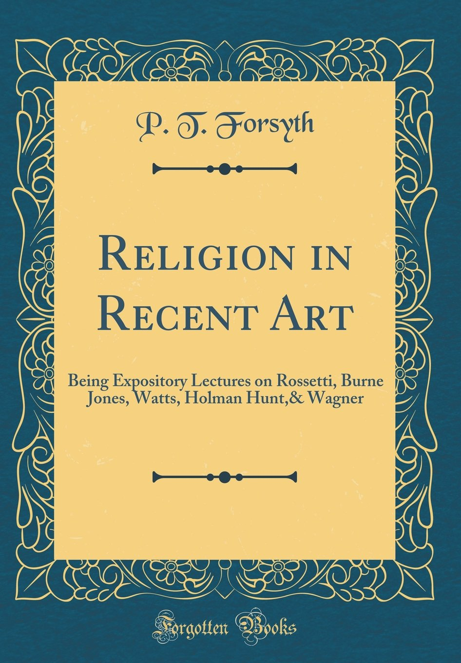 Religion in Recent Art: Being Expository Lectures on Rossetti, Burne Jones, Watts, Holman Hunt,& Wagner (Classic Reprint) PDF