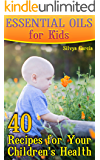 Essential Oils for Kids: 40 Recipes for Your Children's Health: (Essential Oils, Essential Oils Book)