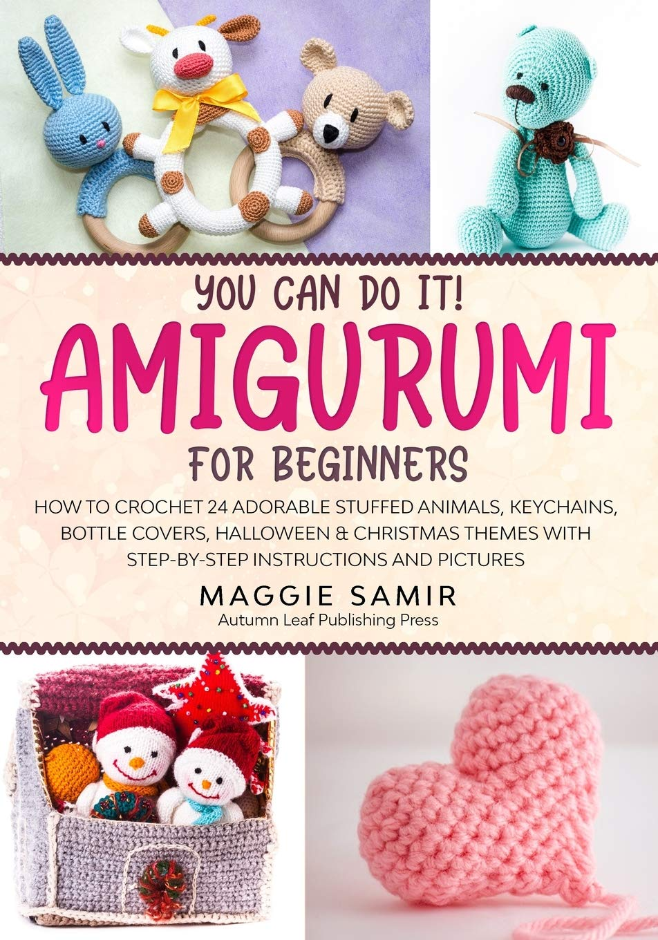 You Can Do It! Amigurumi for Beginners: How to Crochet 24 Adorable Stuffed Animals, Keychains, Bottle Covers, Halloween & Christmas Themes with Step-By-Step Instructions and Pictures: Amazon.es: Samir, Maggie: Libros en idiomas