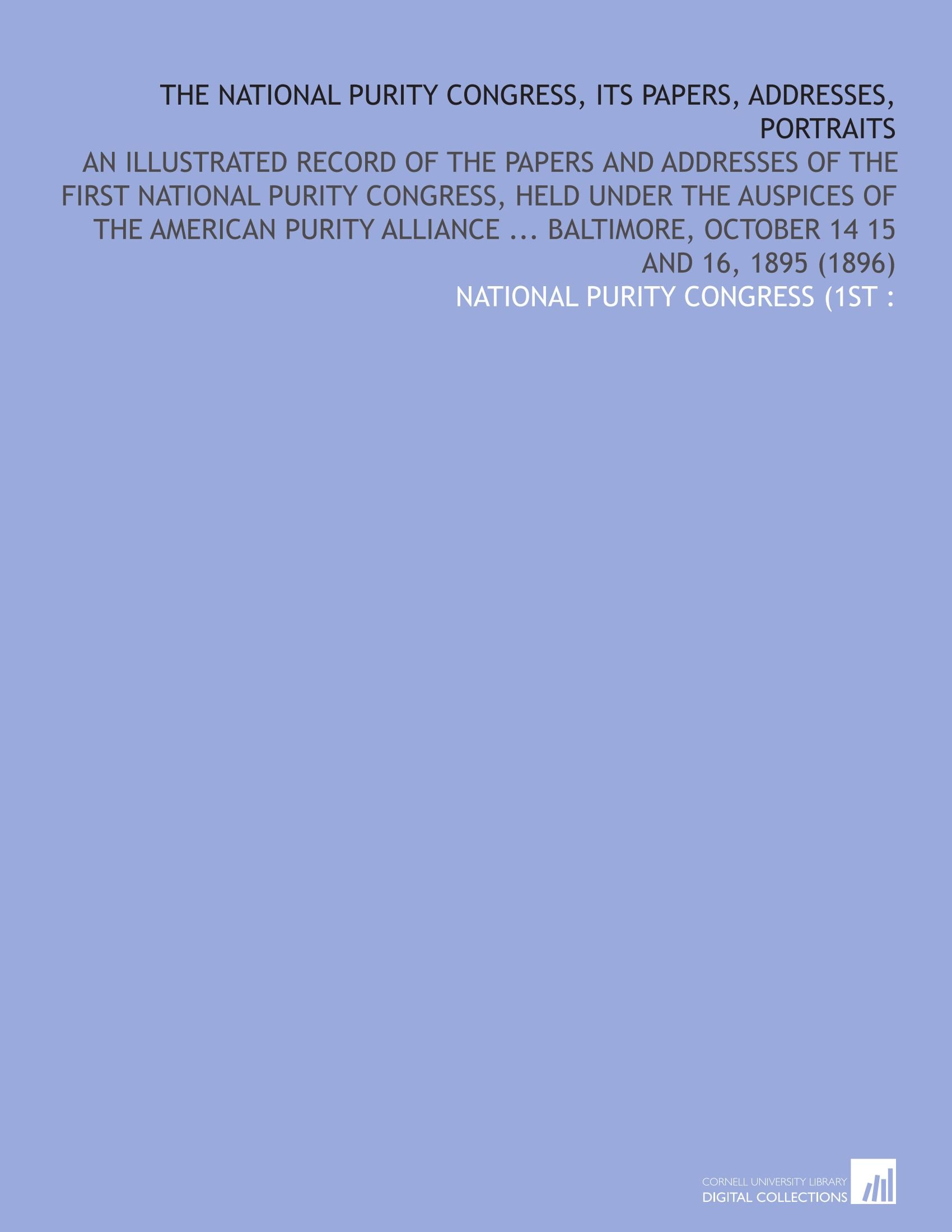 The National Purity Congress, Its Papers, Addresses, Portraits: An Illustrated Record of the Papers and Addresses of the First National Purity ... Baltimore, October 14 15 and 16, 1895 (1896) pdf