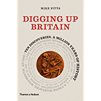 Digging Up Britain: Ten discoveries, a million years of history (English Edition)
