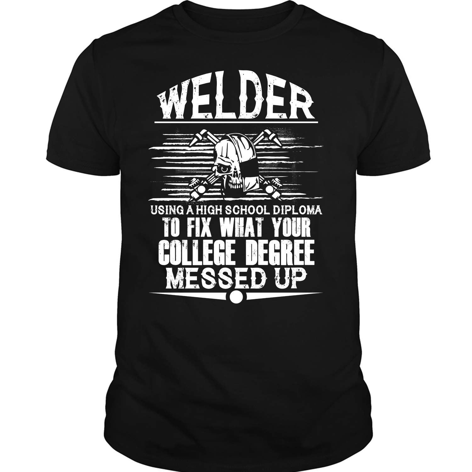 To Fix What Your College Degree T Shirt Welder Using A High School Diploma T Shirt 8210