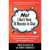 No! I Don't Have 15 Minutes to Chat: What Top Tech Execs Wish Salespeople Knew About Getting in the Door and Earning the Busi