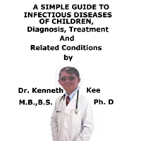 A  Simple  Guide  To  Infectious Diseases in Children,  Diagnosis, Treatment  And...