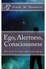 Ego - Alertness - Consciousness: The Path to Your Spiritual Home