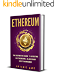 Ethereum: The Definitive Guide to Investing in Ethereum & Blockchain Cryptocurrency: Includes Blueprint FinTech Contracts (Bitcoin Money Bonus)