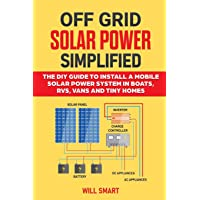 Off Grid Solar Power Simplified: The DIY Guide to Install a Mobile Solar Power System in Boats, RVs, Vans and Tiny Homes