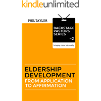 Eldership Development: From Application to Affirmation (Backstage Pastors-Bringing Vision Into Reality Book 2)