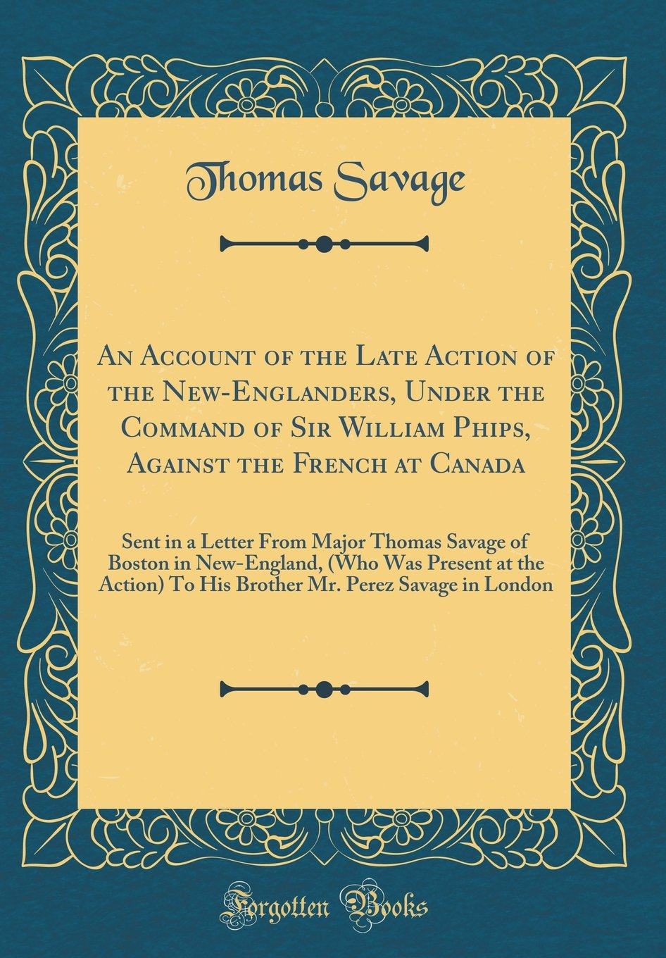 Read Online An Account of the Late Action of the New-Englanders, Under the Command of Sir William Phips, Against the French at Canada: Sent in a Letter from Major ... the Action) to His Brother Mr. Perez Savage ebook