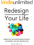 Redesign Your Life: 49 Simple Daily Life Changes For Health, Wealth And Happiness - That Take 5 Minutes Or Less (Transform Your Life One Day At A Time)