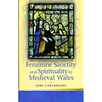 Feminine Sanctity and Spirituality in Medieval Wales (University of Wales Press - Religion and Culture in the Midd) (Religion and Culture in the Middle Ages)