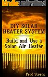 DIY Solar Heater System: Build and Use a Solar Air Heater: (Solar Power, Power Generation)