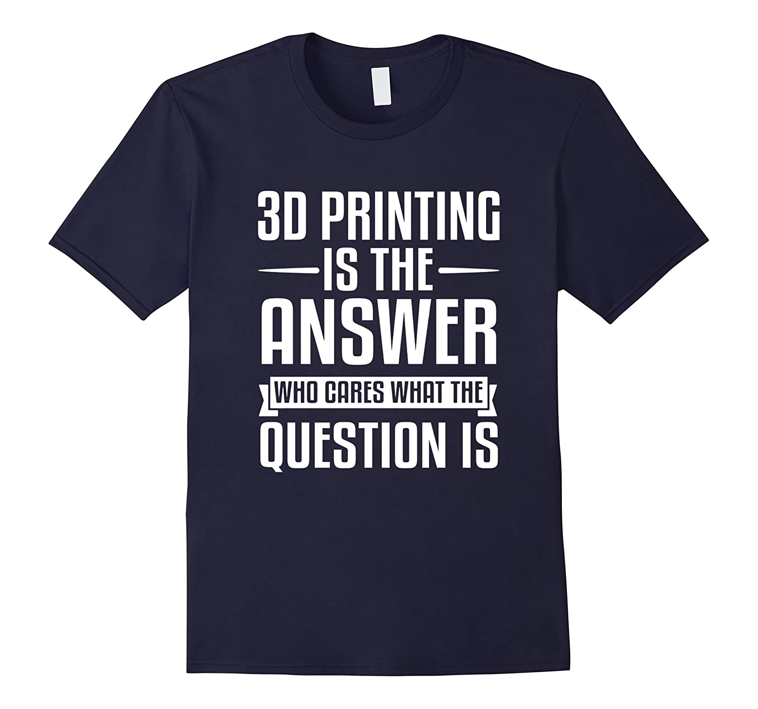 3D Printing Is The Answer.What Was The Question T-Shirt-TH
