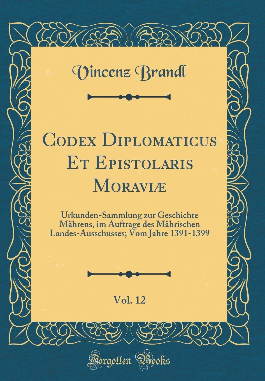 Codex Diplomaticus Et Epistolaris Moraviæ, Vol. 12: Urkunden-Sammlung Zur Geschichte Mährens, Im Auftrage Des Mährischen Landes-Ausschusses; Vom Jahre 1391-1399 (Classic Reprint) (German Edition) PDF