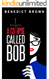 A Corpse Called Bob: A Funny and Gripping Murder Mystery (An Izzy Palmer Mystery Book 1)