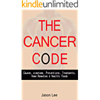 THE CANCER CODE: Causes, symptoms, Preventions, Treatments, Home Remedies & Healthy Foods