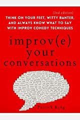 Improve Your Conversations: Think on Your Feet, Witty Banter, and Always Know What to Say with Improv Comedy Techniques (2nd Edition) (How to be More Likable and Charismatic Book 10) Kindle Edition