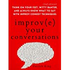 Improve Your Conversations: Think on Your Feet, Witty Banter, and Always Know What to Say with Improv Comedy Techniques (2nd