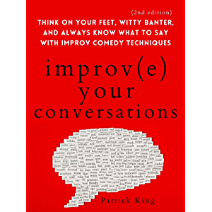 Improve Your Conversations: Think on Your Feet, Witty Banter, and Always Know What to Say with Improv Comedy Techniques…