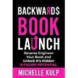 Backwards Book Launch: Reverse Engineer Your Book and Unlock Its Hidden 6-Figure Potential, Go From Being a Broke Author to a