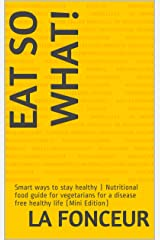 EAT SO WHAT!: Smart ways to stay healthy | Nutritional food guide for vegetarians for a disease free healthy life (Mini Edition) Kindle Edition