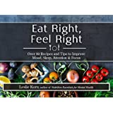 Eat Right, Feel Right: Over 80 Recipes and Tips to Improve Mood, Sleep, Attention & Focus