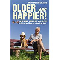 Older and Happier!: Inspiring, Amusing, and Useful Advice for Men of a Certain Age