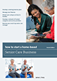 How to Start a Home-Based Senior Care Business (Home-Based Business Series)