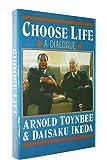 Choose Life: A Dialogue Between Arnold Toynbee & Daisaku Ikeda
