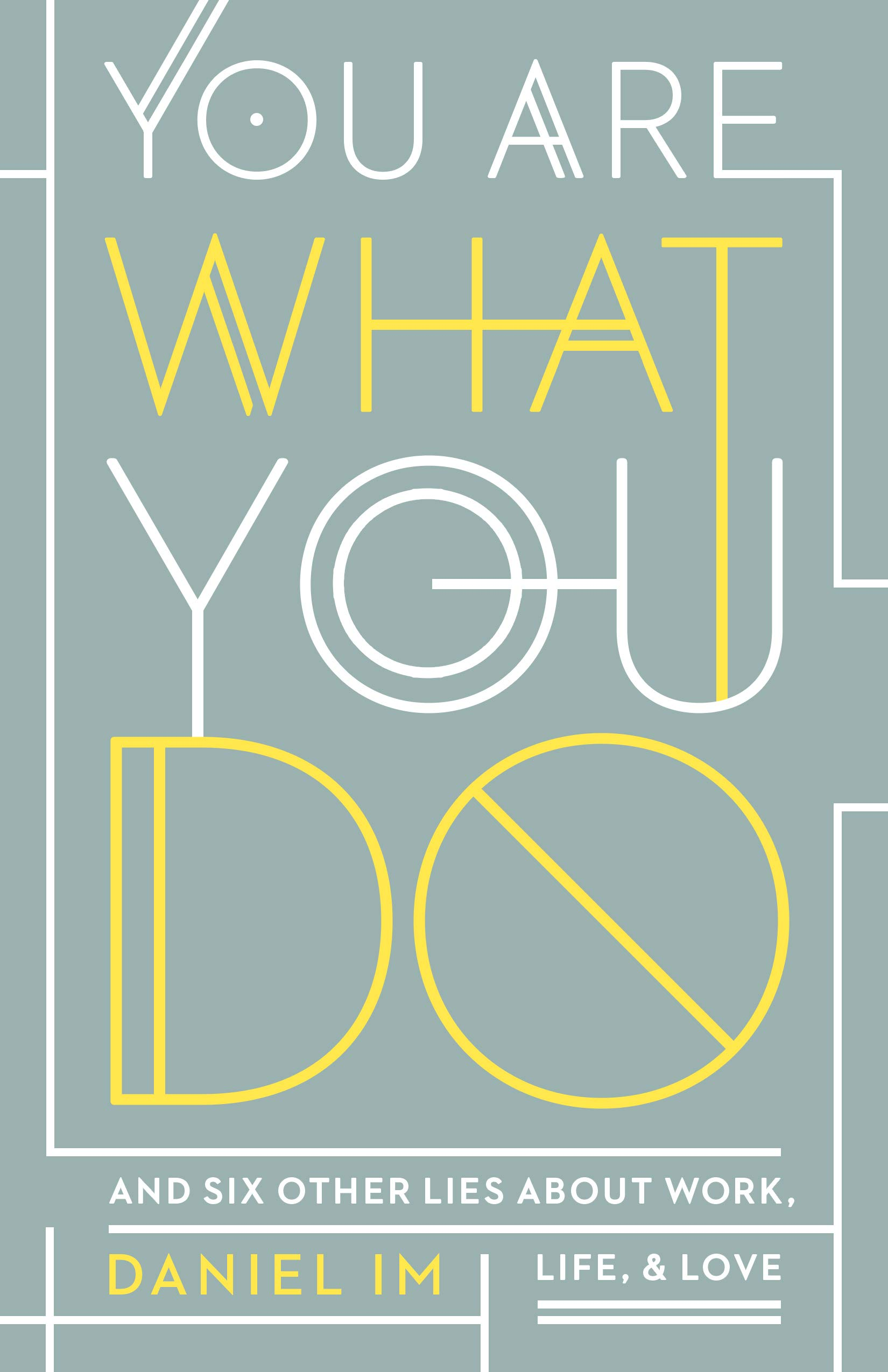 You Are What You Do: And Six Other Lies about Work, Life, and ...