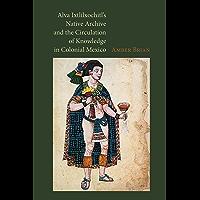 Alva Ixtlilxochitl's Native Archive and the Circulation of