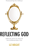 Reflecting God: Spiritual Keys to Unlock the Supernatural You