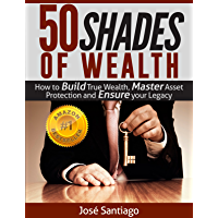 50 Shades of Wealth: How to Build True Wealth, Master Asset Protection, and Ensure Your Legacy