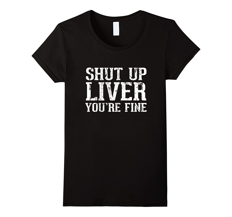 Shut Up Liver You're Fine T-Shirt Retro Vintage Design