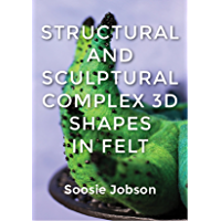 Structural and Sculptural: Complex 3D Shapes in Felt (English Edition)