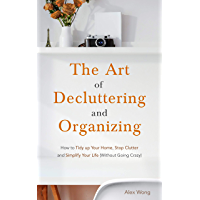 The Art of Decluttering and Organizing: How to Tidy Up your Home, Stop Clutter, and Simplify your Life (Without Going…