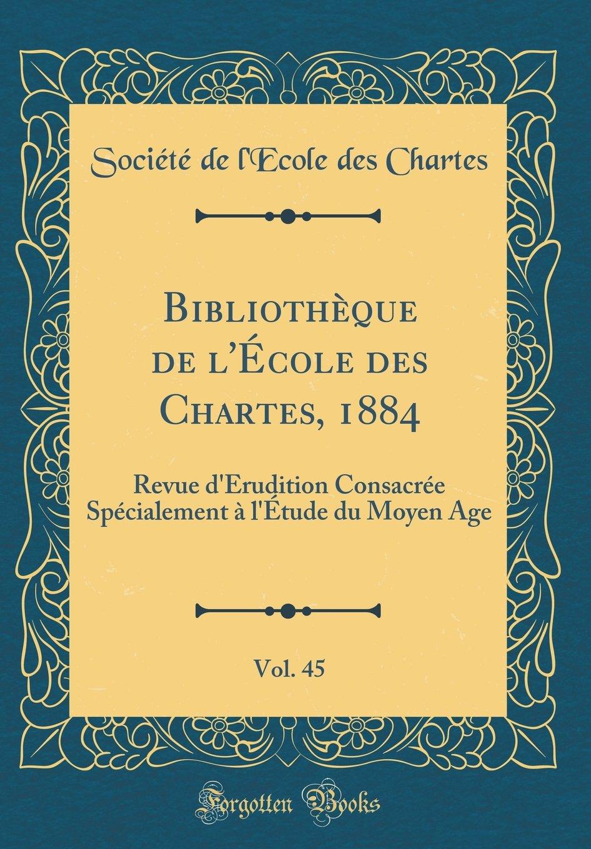 Bibliothèque de l'École Des Chartes, 1884, Vol. 45: Revue d'Érudition Consacrée Spécialement À l'Étude Du Moyen Age (Classic Reprint) (French Edition) pdf epub