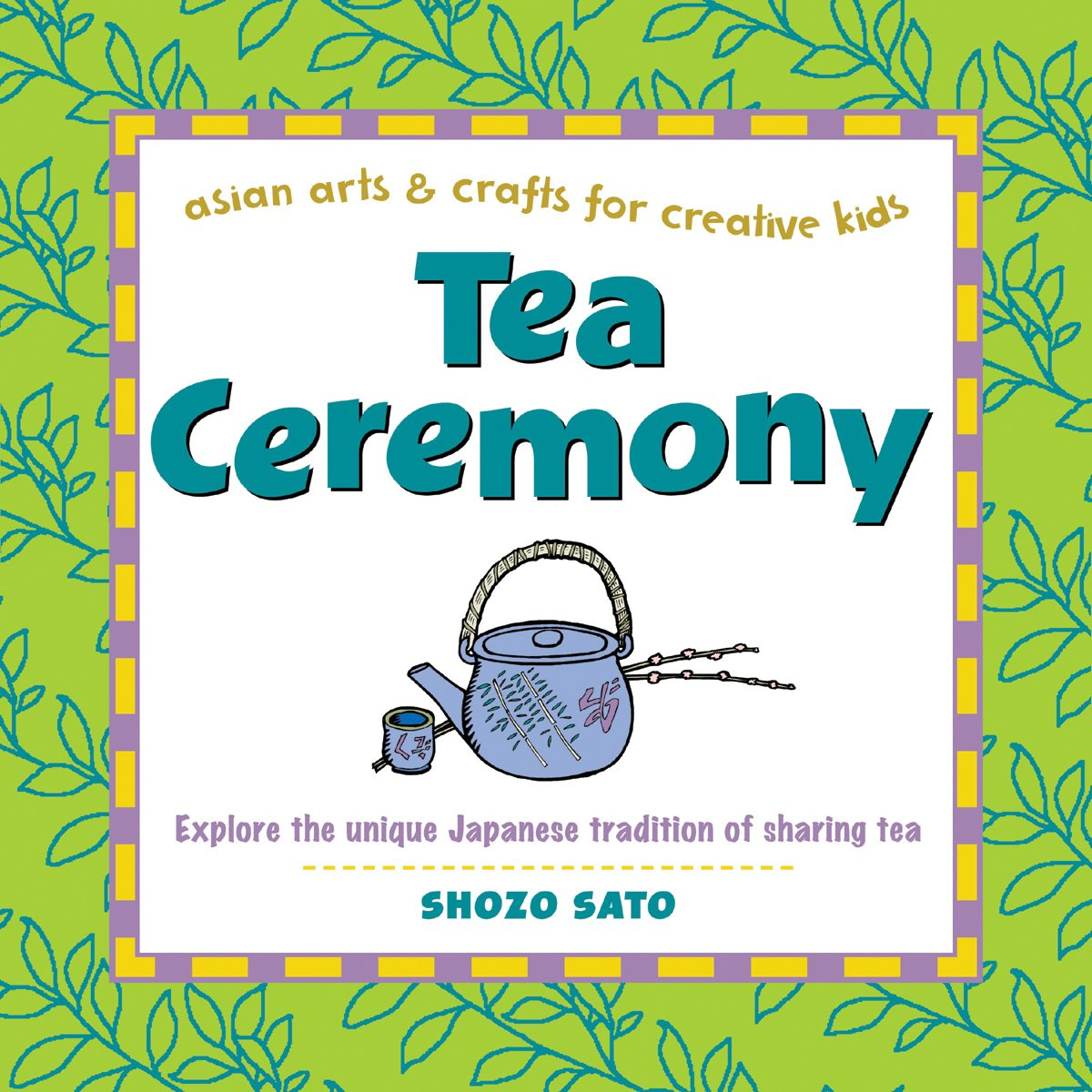 Tea Ceremony: Explore the unique Japanese tradition of sharing tea (Asian Arts And Crafts For Creative Kids)