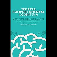 Terapia Comportamental Cognitiva: Terapia Comportamental Cognitiva de Forma Simples - Disciplina para o Sucesso. Um guia…