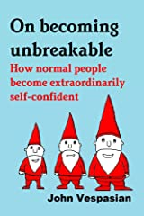 On becoming unbreakable: How normal people become extraordinarily self-confident Kindle Edition