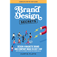 Brand Design Secrets: Design a Magnetic Brand and Company Image in Just 1 Day (With Very Little Money, Without Any…