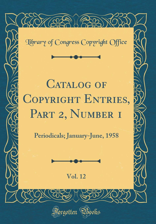 Catalog of Copyright Entries, Part 2, Number 1, Vol. 12: Periodicals; January-June, 1958 (Classic Reprint) ebook