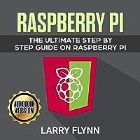 Raspberry Pi: The Ultimate Step by Step Guide on Raspberry Pi