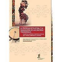 La Propiedad Intellectual y la Salvaguardia de las Culturas Tradicionales: Cuestiones jurídicas y opciones prácticas para museos, bibliotecas y archivos
