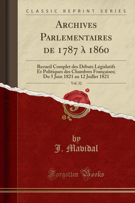 Read Online Archives Parlementaires de 1787 à 1860, Vol. 32: Recueil Complet des Débats Législatifs Et Politiques des Chambres Françaises; Du 5 Juin 1821 au 12 Juillet 1821 (Classic Reprint) (French Edition) PDF