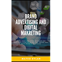 Brand Advertising and Digital Marketing : Learn What You Need to Grow and Practice a Digital Marketing Tricks That Gets…